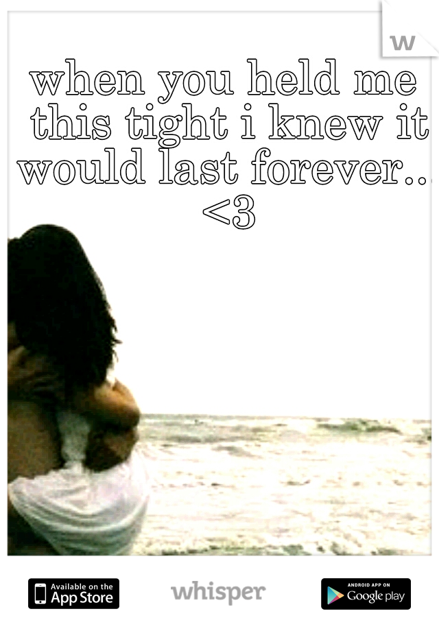 when you held me this tight i knew it would last forever... <3