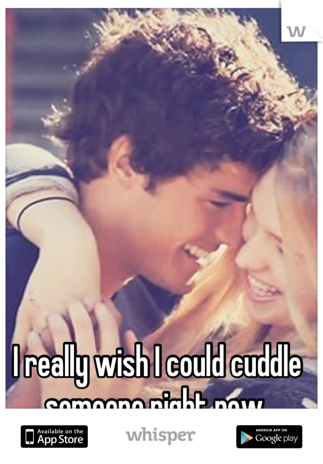 I really wish I could cuddle someone right now