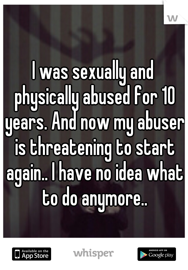 I was sexually and physically abused for 10 years. And now my abuser is threatening to start again.. I have no idea what to do anymore..