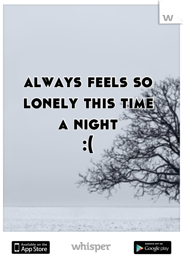 always feels so lonely this time a night :(