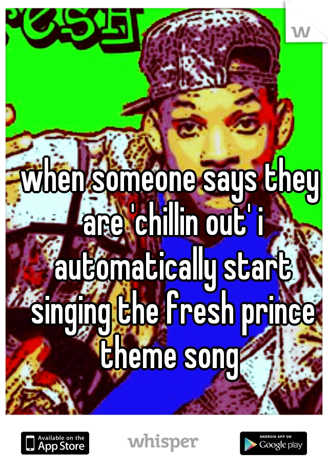 when someone says they are 'chillin out' i automatically start singing the fresh prince theme song