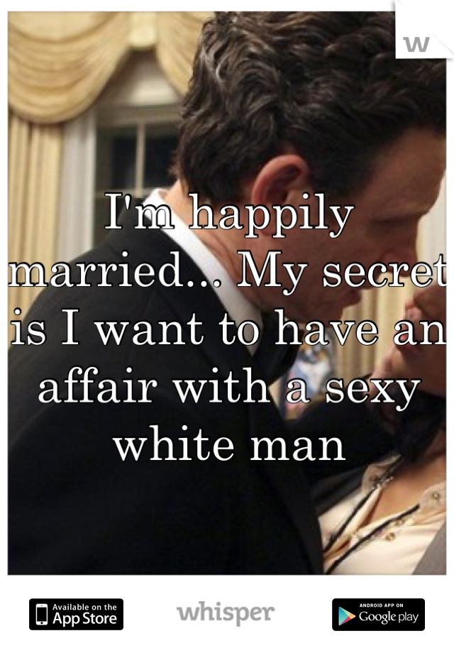 I'm happily married... My secret is I want to have an affair with a sexy white man