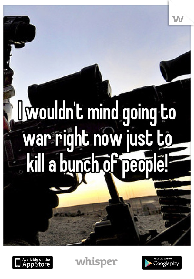 I wouldn't mind going to war right now just to kill a bunch of people!
