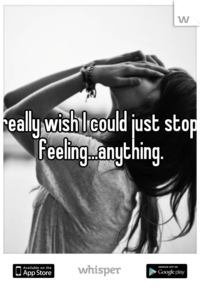 really wish I could just stop feeling...anything.
