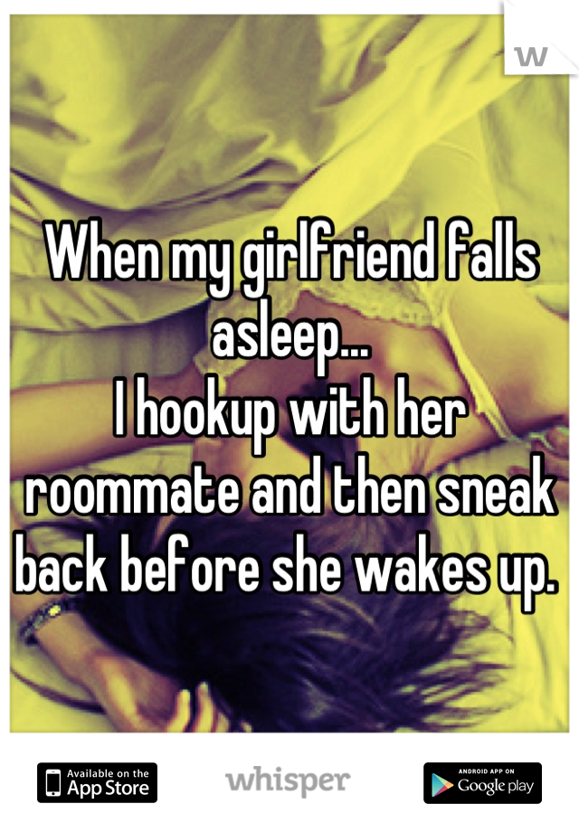When my girlfriend falls asleep... I hookup with her roommate and then sneak back before she wakes up.