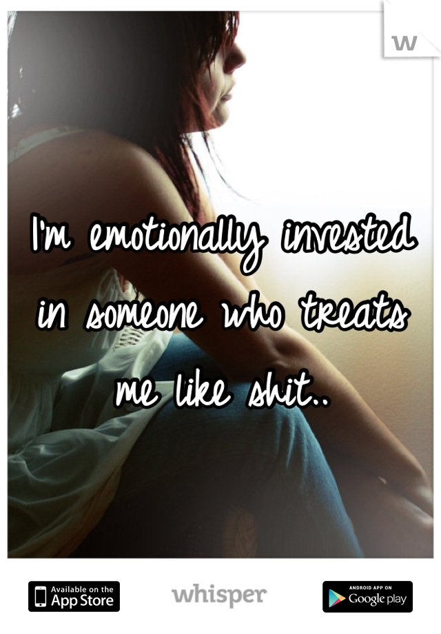 I'm emotionally invested in someone who treats me like shit..