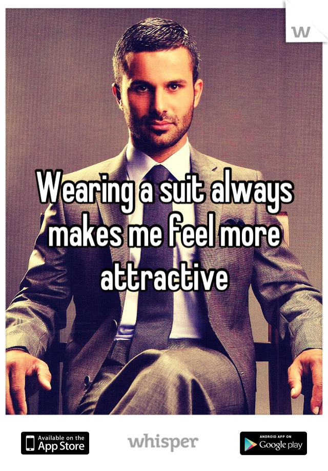 Wearing a suit always makes me feel more attractive