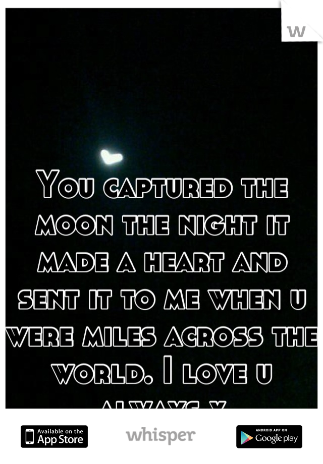 You captured the moon the night it made a heart and sent it to me when u were miles across the world. I love u always x