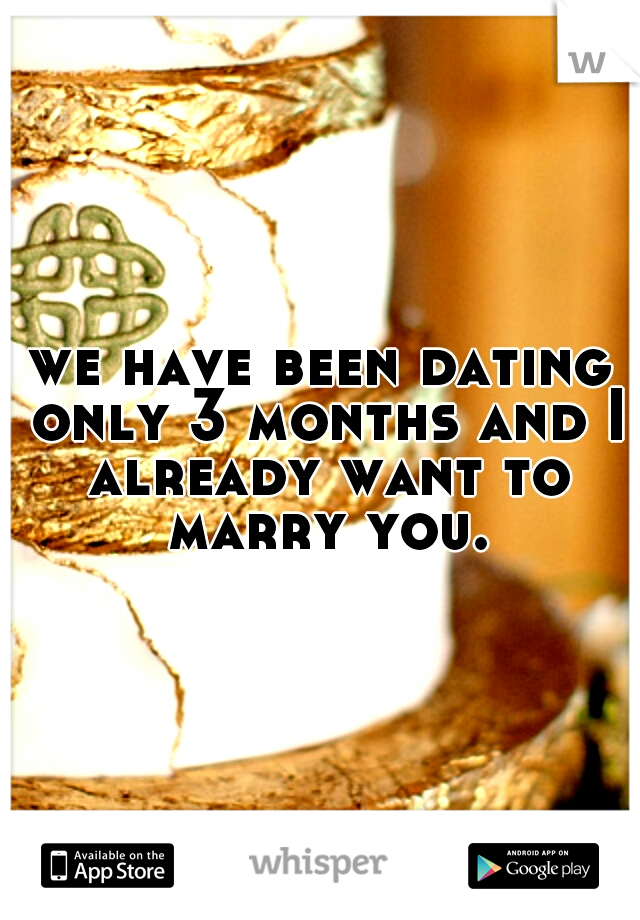 we have been dating only 3 months and I already want to marry you.