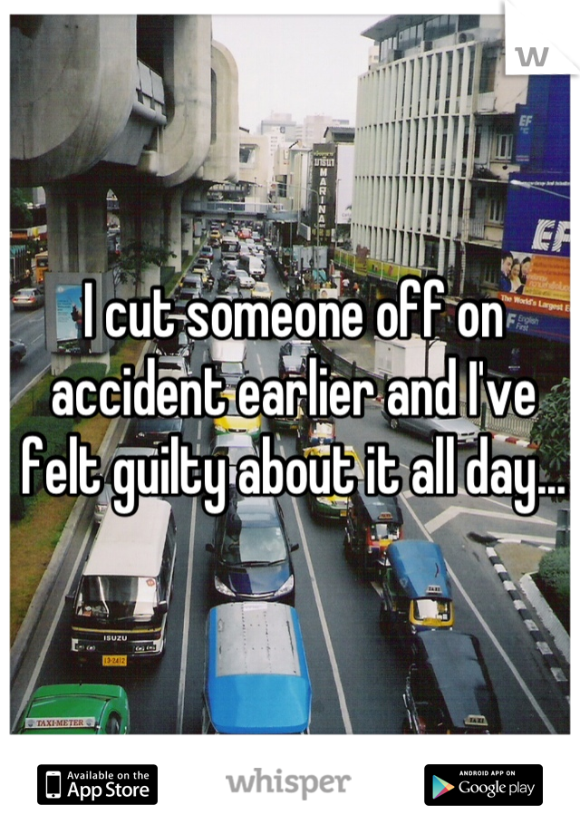 I cut someone off on accident earlier and I've felt guilty about it all day...