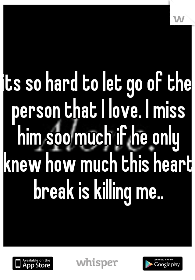 its so hard to let go of the person that I love. I miss him soo much if he only knew how much this heart break is killing me..