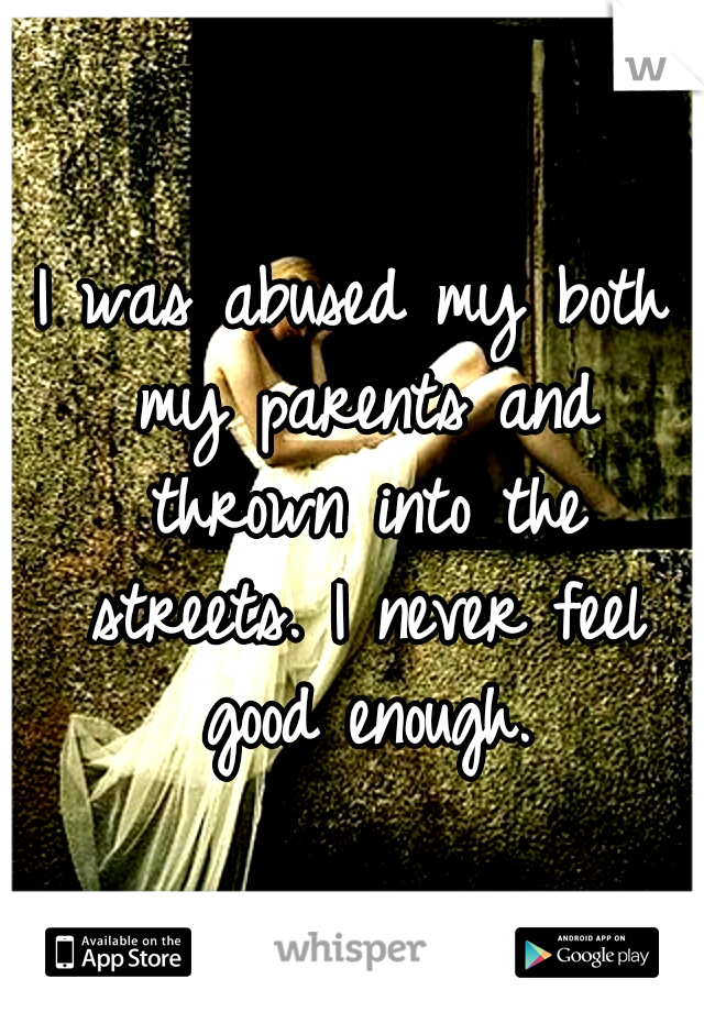 I was abused my both my parents and thrown into the streets. I never feel good enough.