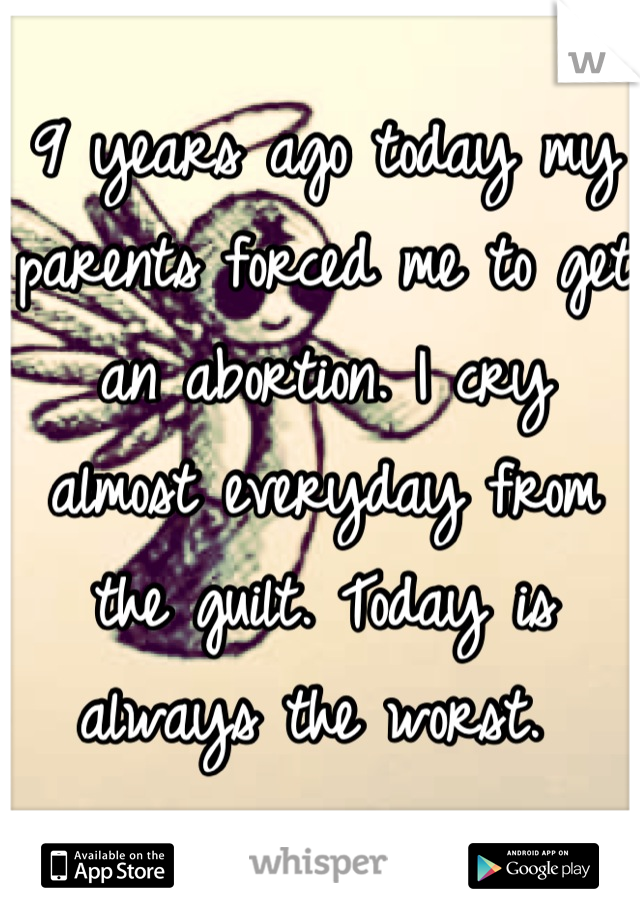 9 years ago today my parents forced me to get an abortion. I cry almost everyday from the guilt. Today is always the worst.