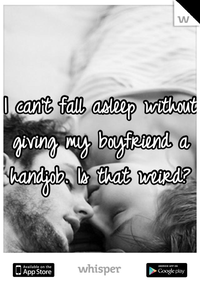I can't fall asleep without giving my boyfriend a handjob. Is that weird?