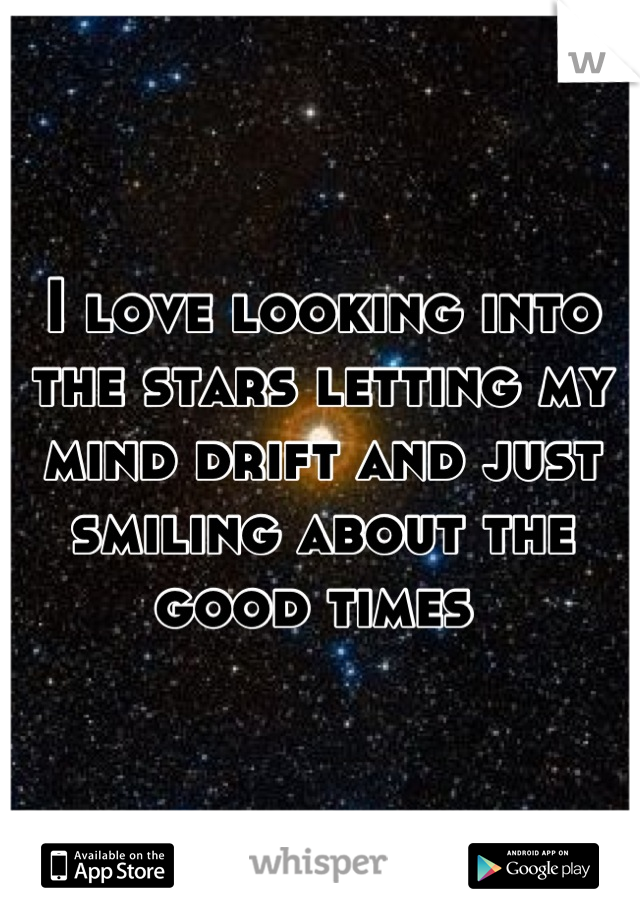 I love looking into the stars letting my mind drift and just smiling about the good times