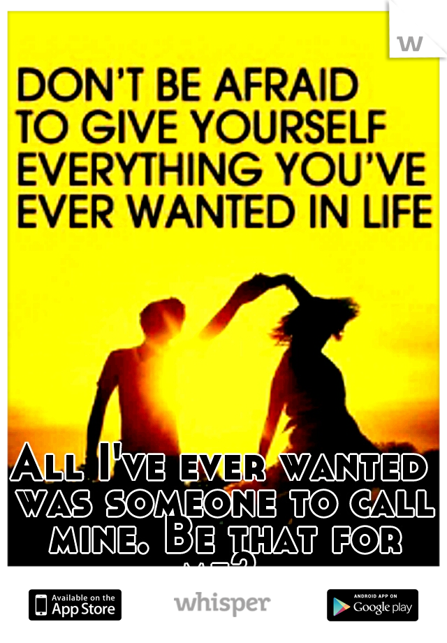 All I've ever wanted was someone to call mine. Be that for me?