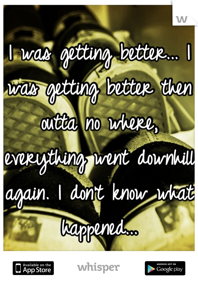 I was getting better... I was getting better then outta no where, everything went downhill again. I don't know what happened...