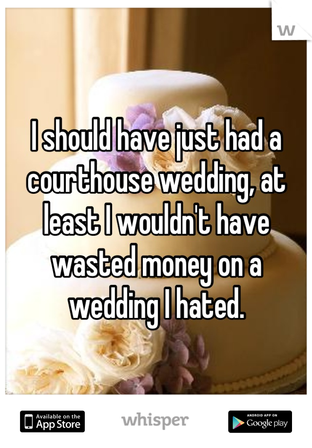 I should have just had a courthouse wedding, at least I wouldn't have wasted money on a wedding I hated.