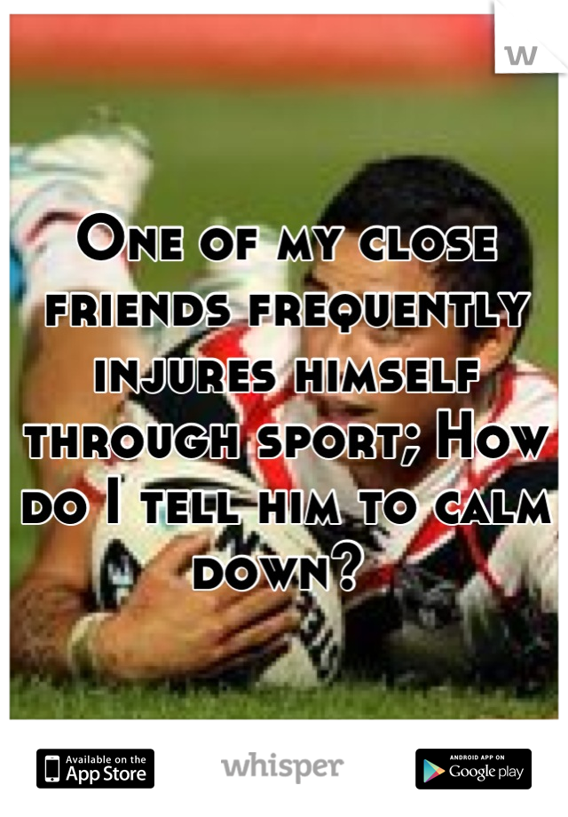 One of my close friends frequently injures himself through sport; How do I tell him to calm down?