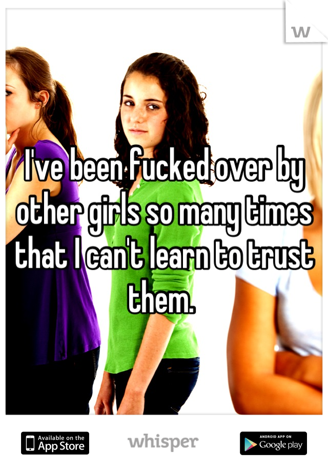 I've been fucked over by other girls so many times that I can't learn to trust them.