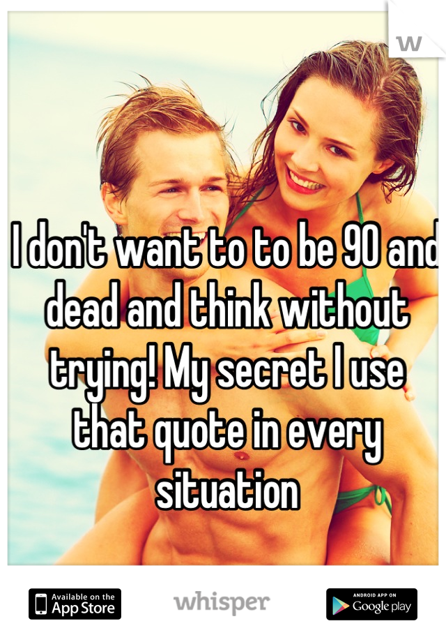I don't want to to be 90 and dead and think without trying! My secret I use that quote in every situation