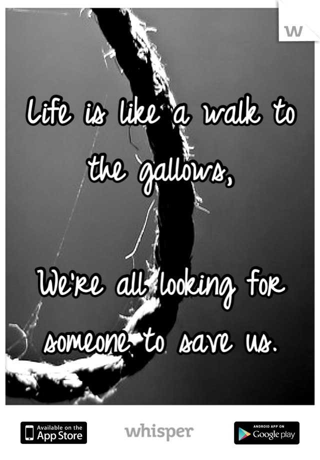 Life is like a walk to the gallows,  We're all looking for someone to save us.