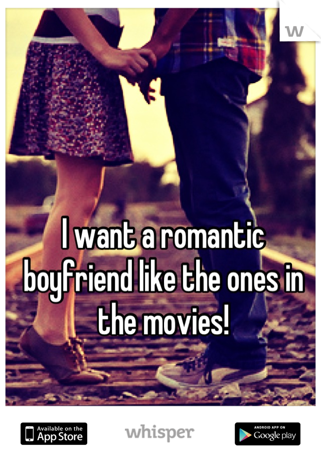 I want a romantic boyfriend like the ones in the movies!