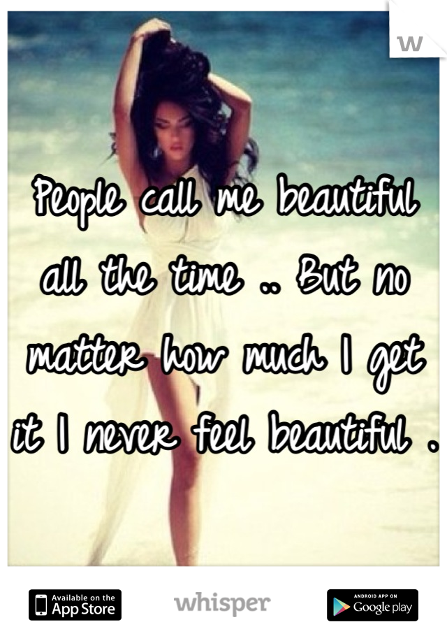 People call me beautiful all the time .. But no matter how much I get it I never feel beautiful .