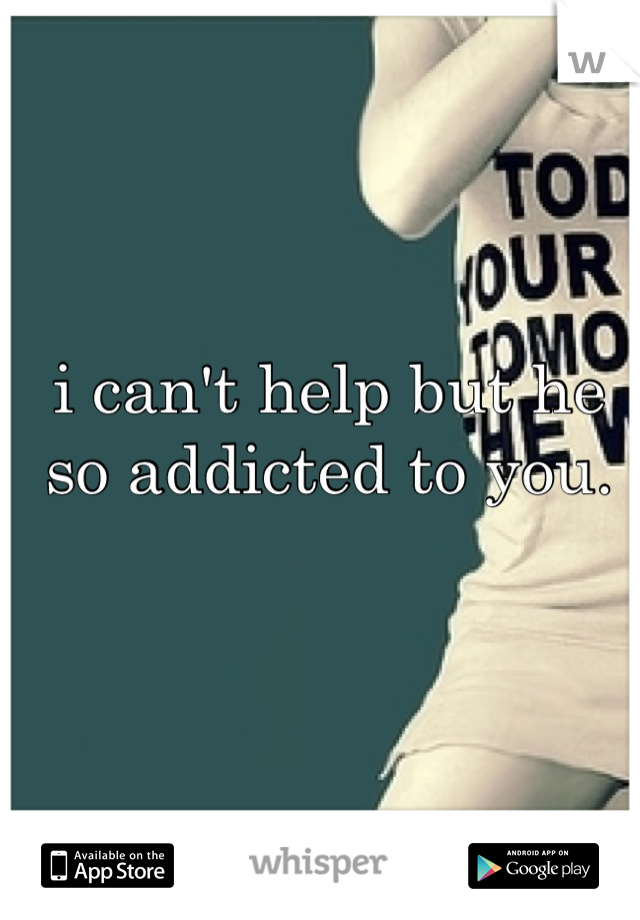 i can't help but he so addicted to you.