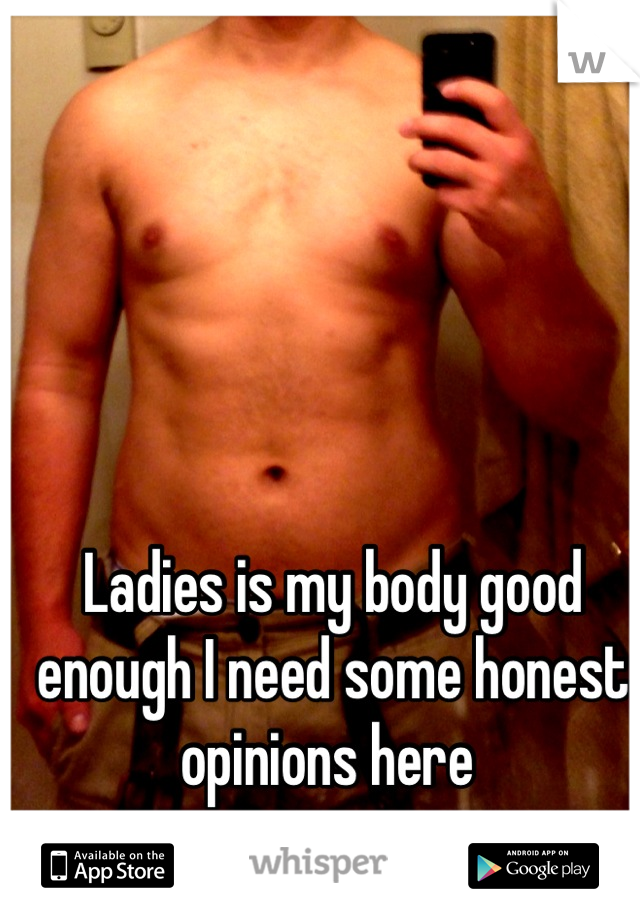 Ladies is my body good enough I need some honest opinions here