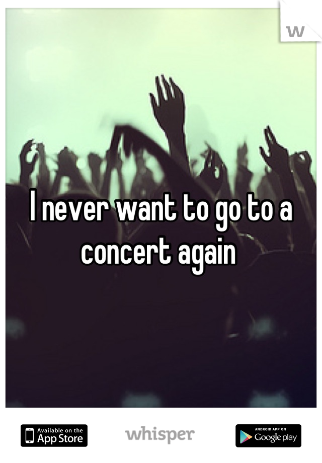 I never want to go to a concert again
