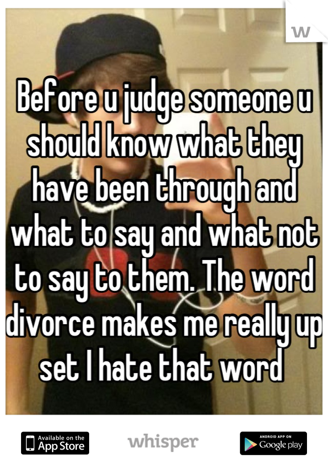 Before u judge someone u should know what they have been through and what to say and what not to say to them. The word divorce makes me really up set I hate that word