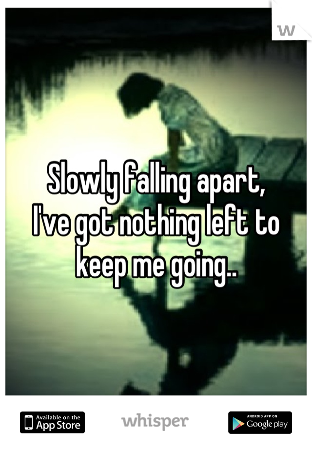 Slowly falling apart,  I've got nothing left to keep me going..