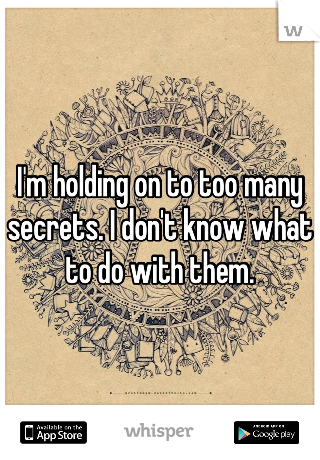 I'm holding on to too many secrets. I don't know what to do with them.