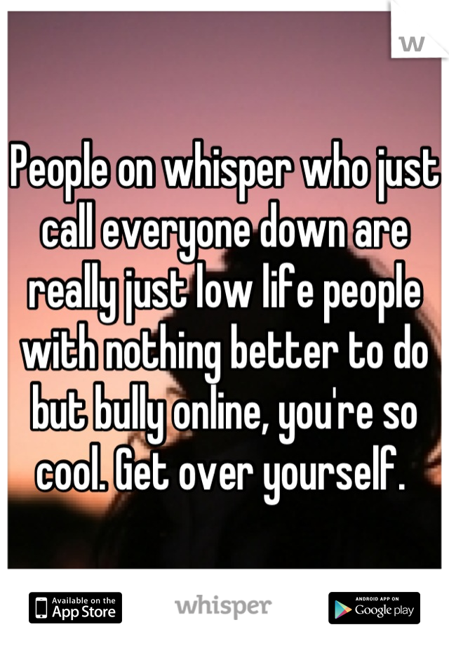 People on whisper who just call everyone down are really just low life people with nothing better to do but bully online, you're so cool. Get over yourself.