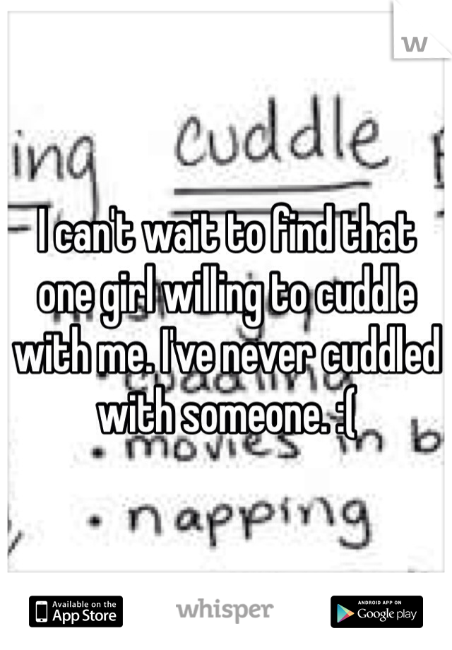 I can't wait to find that one girl willing to cuddle with me. I've never cuddled with someone. :(