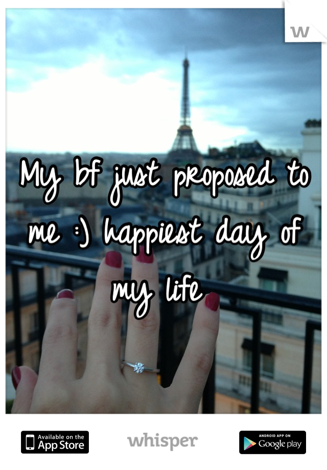 My bf just proposed to me :) happiest day of my life
