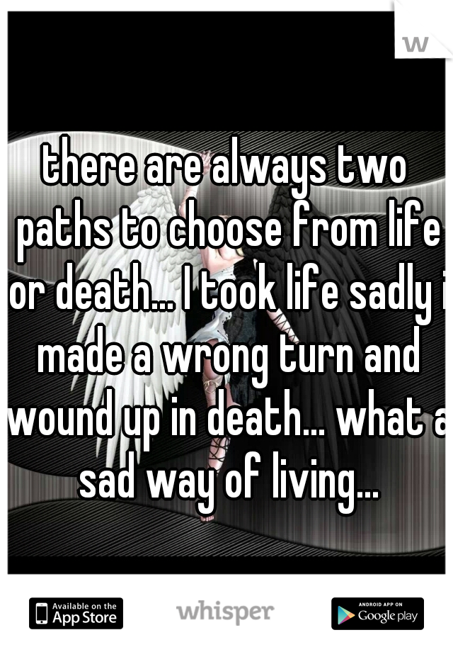 there are always two paths to choose from life or death... I took life sadly i made a wrong turn and wound up in death... what a sad way of living...