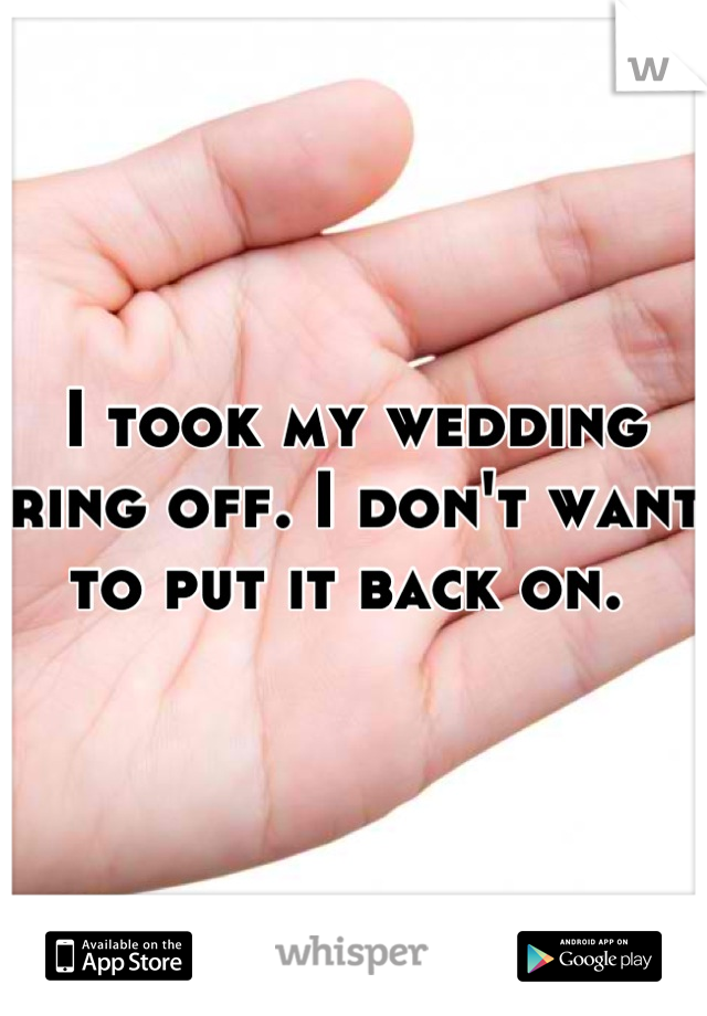I took my wedding ring off. I don't want to put it back on.