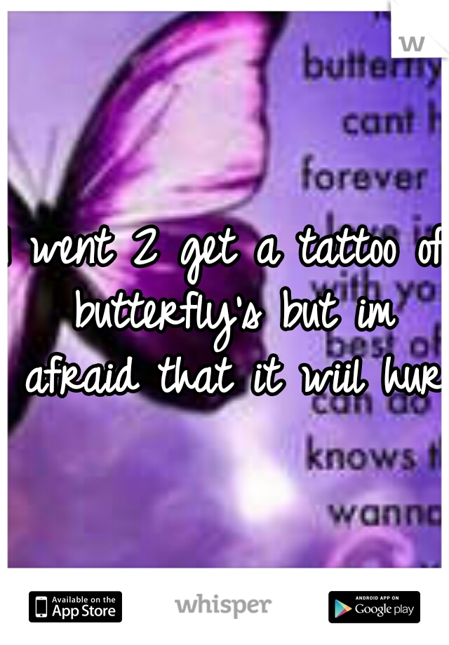 I went 2 get a tattoo of butterfly's but im afraid that it wiil hurt