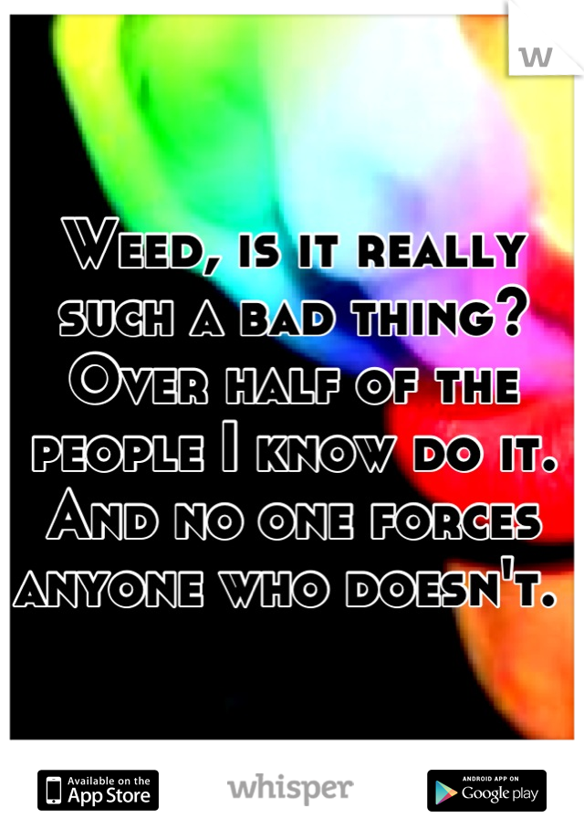 Weed, is it really such a bad thing? Over half of the people I know do it. And no one forces anyone who doesn't.
