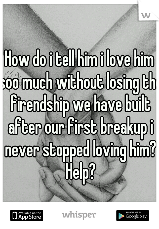 How do i tell him i love him soo much without losing the firendship we have built after our first breakup i never stopped loving him? Help?
