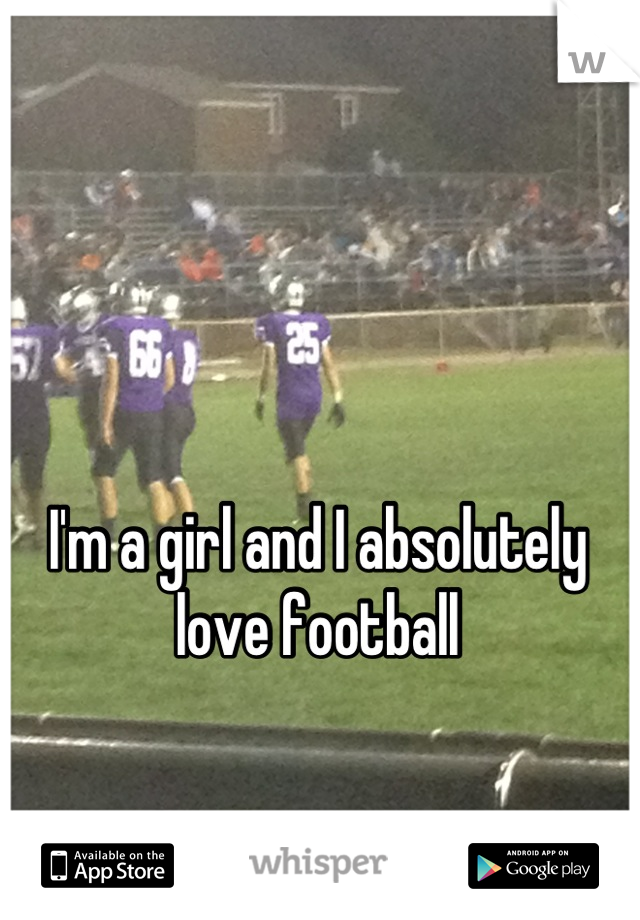 I'm a girl and I absolutely love football