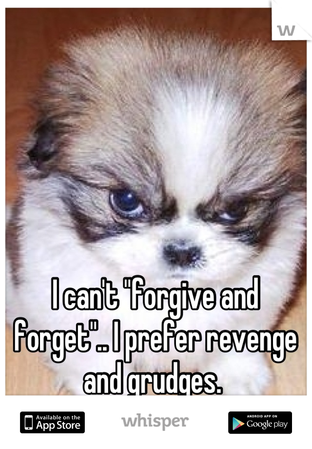 """I can't """"forgive and forget"""".. I prefer revenge and grudges."""
