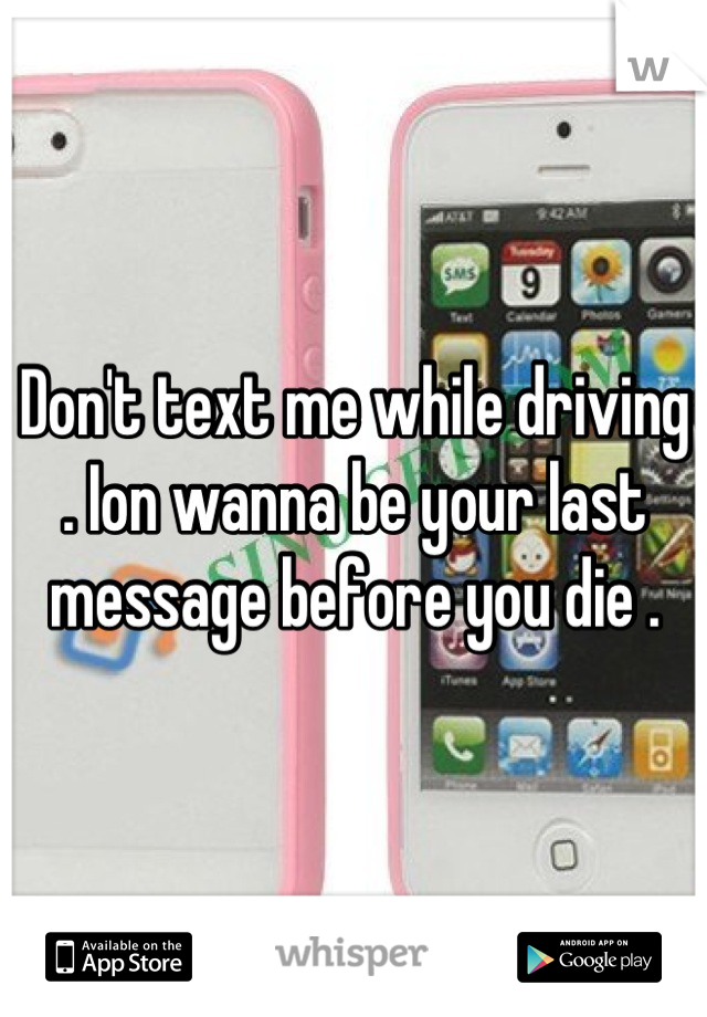 Don't text me while driving . Ion wanna be your last message before you die .