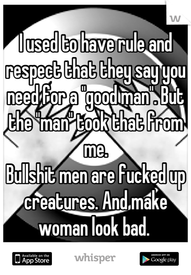 """I used to have rule and respect that they say you need for a """"good man"""". But the """"man"""" took that from me.  Bullshit men are fucked up creatures. And make woman look bad."""