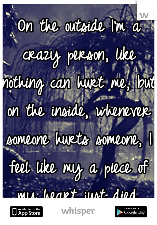 On the outside I'm a crazy person, like nothing can hurt me, but on the inside, whenever someone hurts someone, I feel like my a piece of my heart just died.