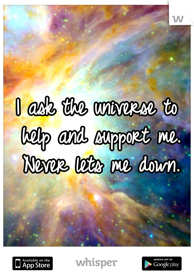 I ask the universe to help and support me. Never lets me down.