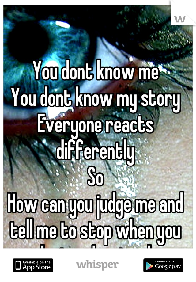 You dont know me  You dont know my story Everyone reacts differently  So How can you judge me and tell me to stop when you dont understand