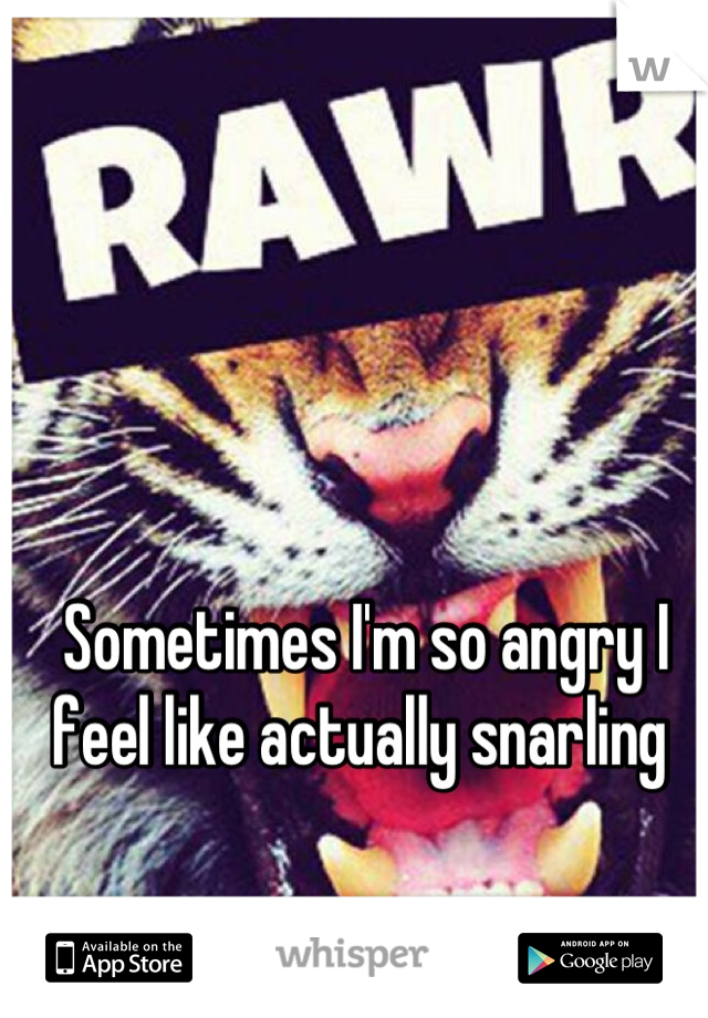 Sometimes I'm so angry I feel like actually snarling